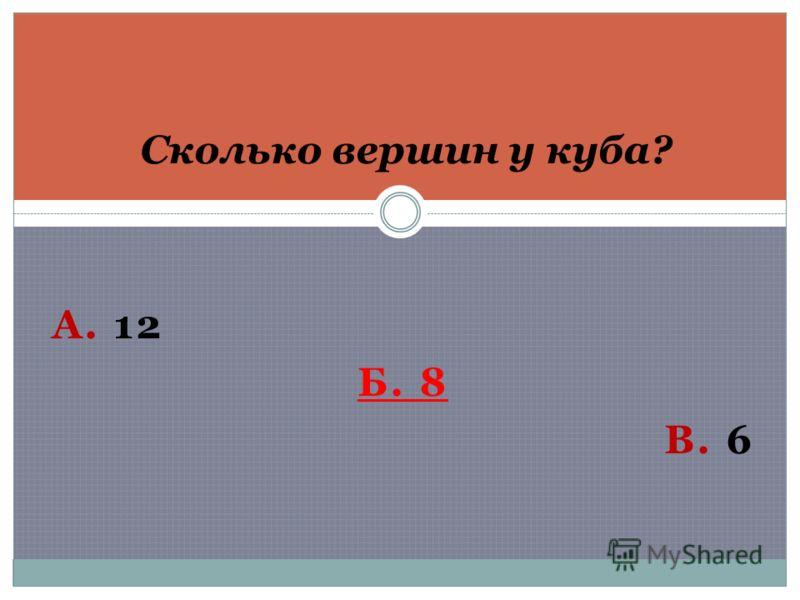 А. 12 Б. 8 В. 6 Сколько вершин у куба?