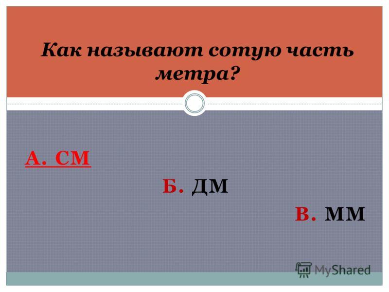 А. СМ Б. ДМ В. ММ Как называют сотую часть метра?
