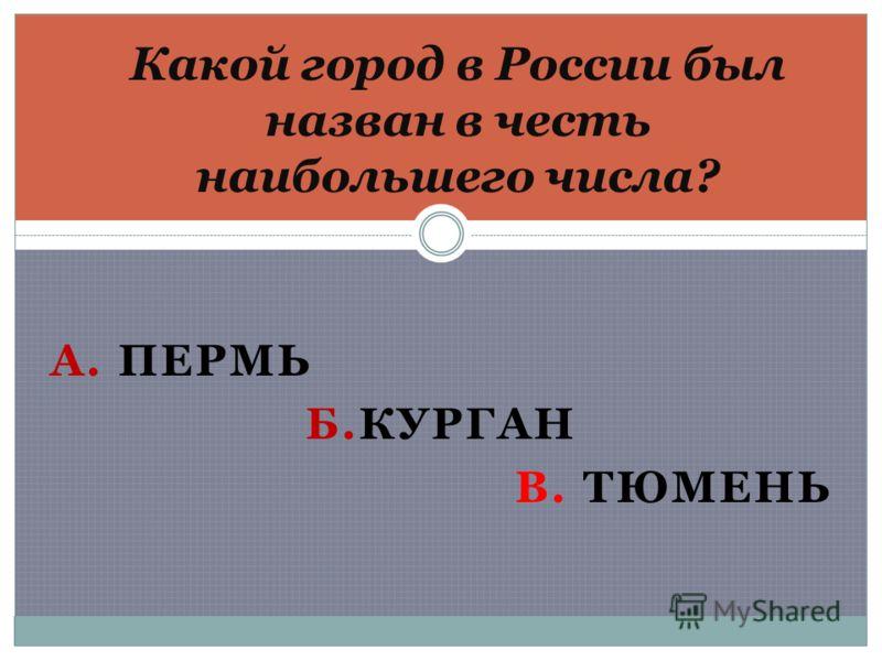 А. ПЕРМЬ Б.КУРГАН В. ТЮМЕНЬ Какой город в России был назван в честь наибольшего числа?
