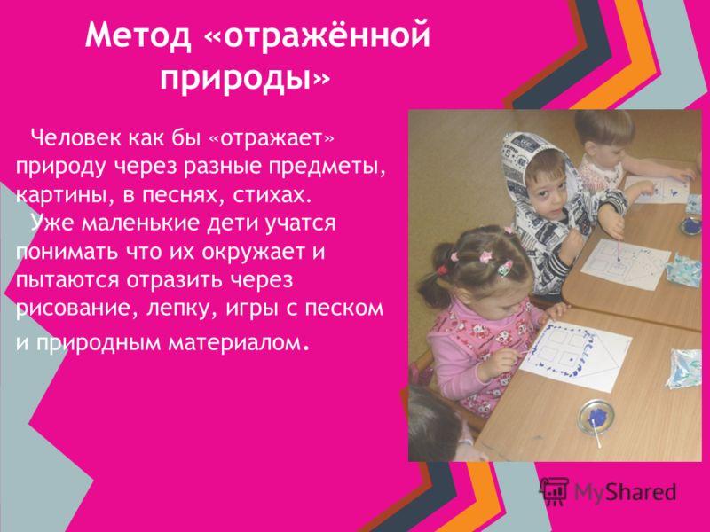Метод «отражённой природы» Человек как бы «отражает» природу через разные предметы, картины, в песнях, стихах. Уже маленькие дети учатся понимать что их окружает и пытаются отразить через рисование, лепку, игры с песком и природным материалом.