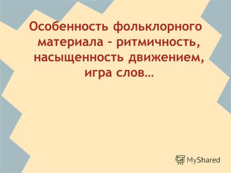 Особенность фольклорного материала – ритмичность, насыщенность движением, игра слов…