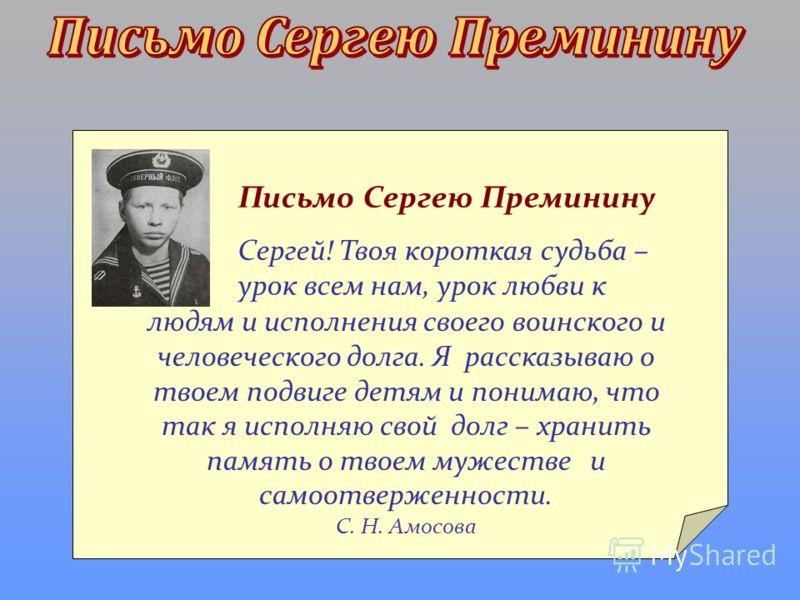Письмо Сергею Преминину Сергей! Твоя короткая судьба – урок всем нам, урок любви к людям и исполнения своего воинского и человеческого долга. Я рассказываю о твоем подвиге детям и понимаю, что так я исполняю свой долг – хранить память о твоем мужеств