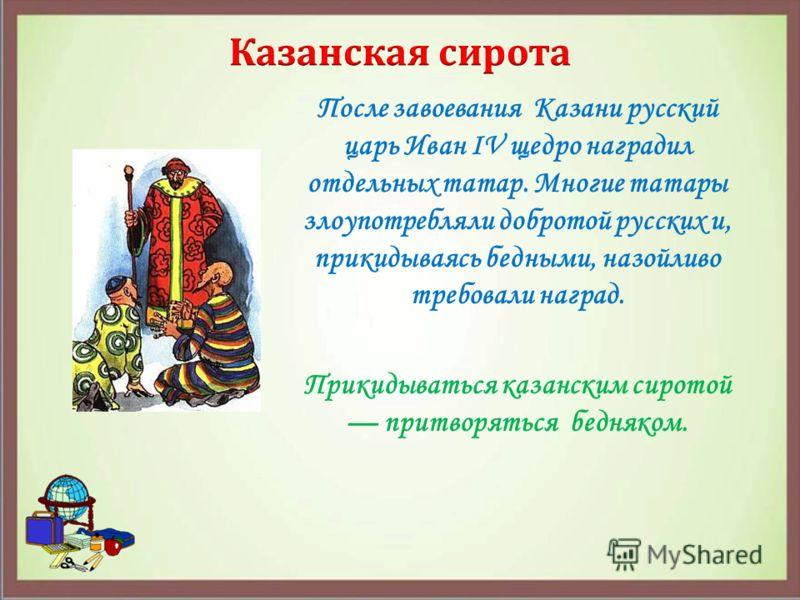 После завоевания Казани русский царь Иван IV щедро наградил отдельных татар. Многие татары злоупотребляли добротой русских и, прикидываясь бедными, назойливо требовали наград. Прикидываться казанским сиротой притворяться бедняком.