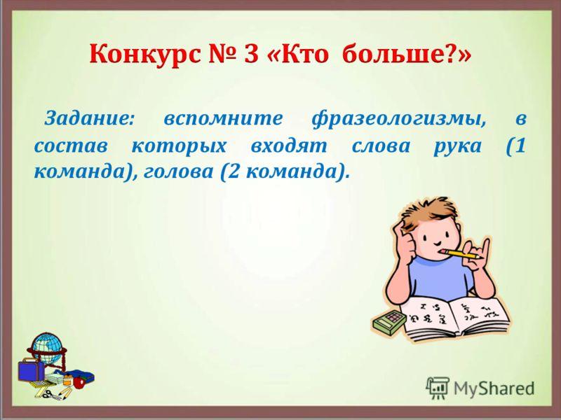 Задание: вспомните фразеологизмы, в состав которых входят слова рука (1 команда), голова (2 команда).