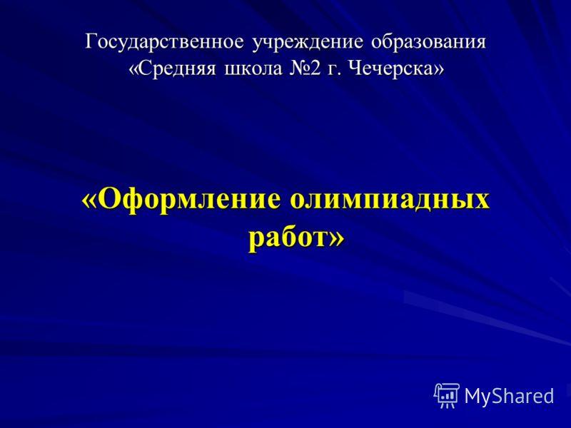 Государственное учреждение образования «Средняя школа 2 г. Чечерска» «Оформление олимпиадных работ»