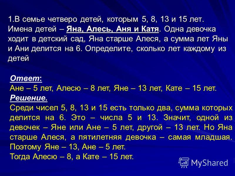 1.В семье четверо детей, которым 5, 8, 13 и 15 лет. Имена детей – Яна, Алесь, Аня и Катя. Одна девочка ходит в детский сад, Яна старше Алеся, а сумма лет Яны и Ани делится на 6. Определите, сколько лет каждому из детей Ответ: Ане – 5 лет, Алесю – 8 л