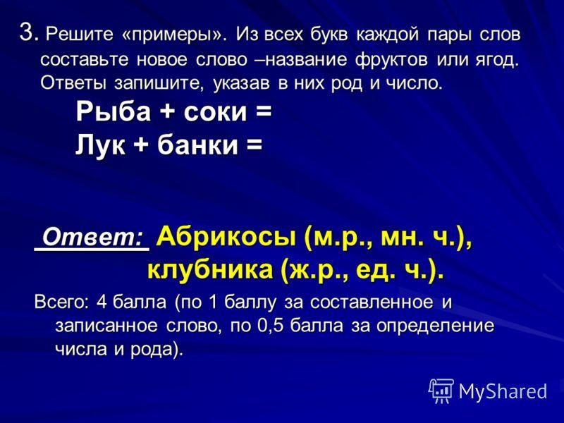 Ответ: Абрикосы (м.р., мн. ч.), клубника (ж.р., ед. ч.). Ответ: Абрикосы (м.р., мн. ч.), клубника (ж.р., ед. ч.). Всего: 4 балла (по 1 баллу за составленное и записанное слово, по 0,5 балла за определение числа и рода). 3. Решите «примеры». Из всех б