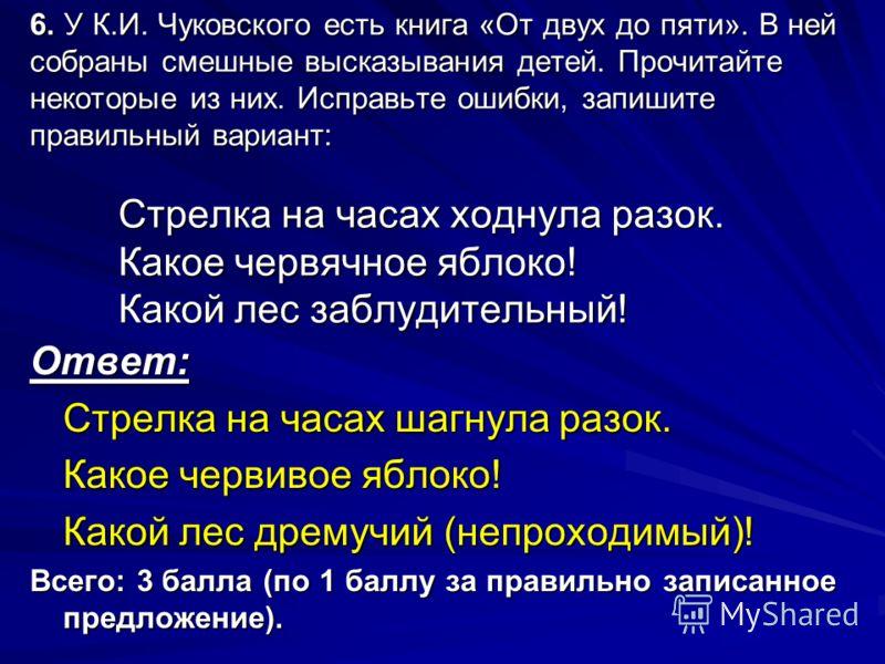 6. У К.И. Чуковского есть книга «От двух до пяти». В ней собраны смешные высказывания детей. Прочитайте некоторые из них. Исправьте ошибки, запишите правильный вариант: Стрелка на часах ходнула разок. Какое червячное яблоко! Какой лес заблудительный!