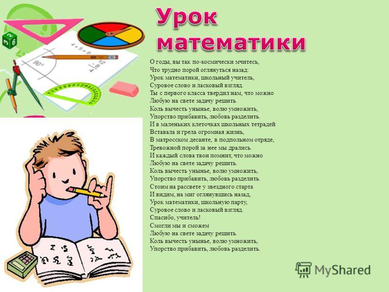 О годы, вы так по-космически мчитесь, Что трудно порой оглянуться назад: Урок математики, школьный учитель, Суровое слово и ласковый взгляд. Ты с перв