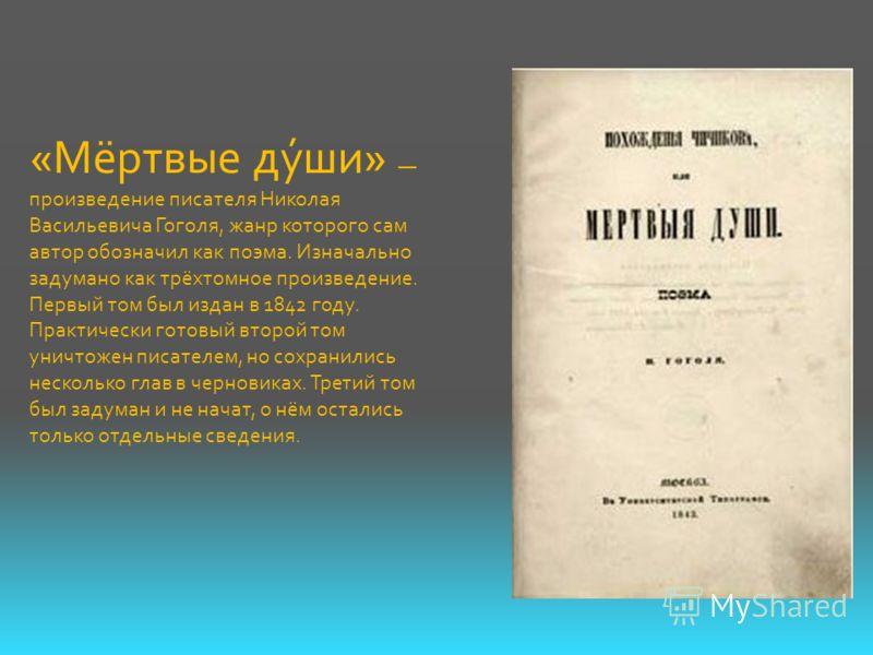 «Мёртвые ду́ши» произведение писателя Николая Васильевича Гоголя, жанр которого сам автор обозначил как поэма. Изначально задумано как трёхтомное произведение. Первый том был издан в 1842 году. Практически готовый второй том уничтожен писателем, но с