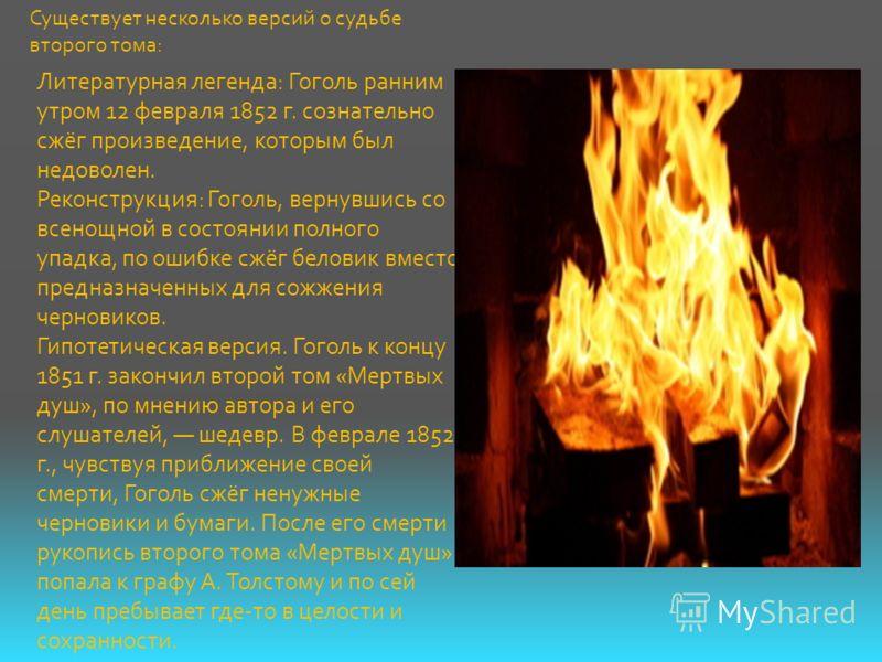 Литературная легенда: Гоголь ранним утром 12 февраля 1852 г. сознательно сжёг произведение, которым был недоволен. Реконструкция: Гоголь, вернувшись со всенощной в состоянии полного упадка, по ошибке сжёг беловик вместо предназначенных для сожжения ч