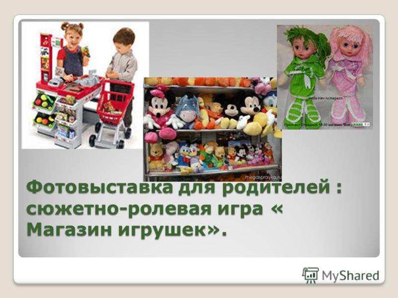 Фотовыставка для родителей : сюжетно-ролевая игра « Магазин игрушек».