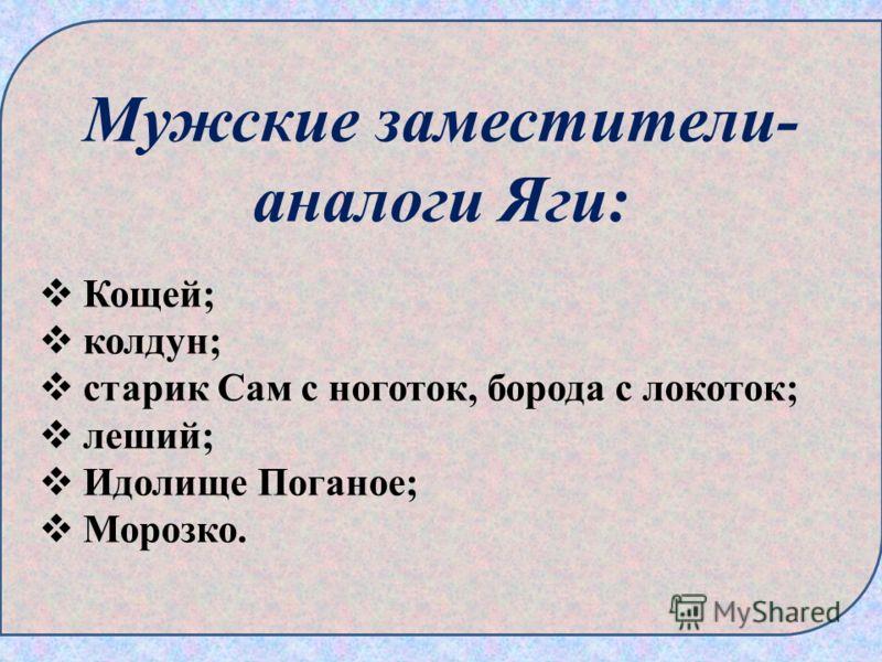 Мужские заместители- аналоги Яги: Кощей; колдун; старик Сам с ноготок, борода с локоток; леший; Идолище Поганое; Морозко.