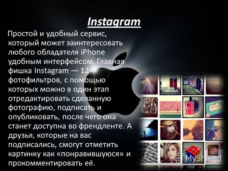 Instagram Простой и удобный сервис, который может заинтересовать любого обладателя iPhone удобным интерфейсом. Главная фишка Instagram 12 фотофильтров, с помощью которых можно в один этап отредактировать сделанную фотографию, подписать и опубликовать