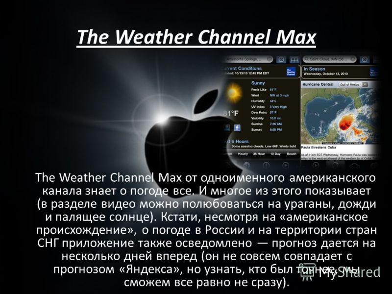 The Weather Channel Max The Weather Channel Max от одноименного американского канала знает о погоде все. И многое из этого показывает (в разделе видео можно полюбоваться на ураганы, дожди и палящее солнце). Кстати, несмотря на «американское происхожд