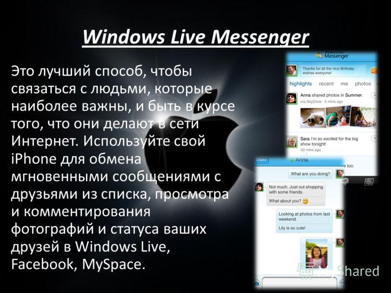 Windows Live Messenger Это лучший способ, чтобы связаться с людьми, которые наиболее важны, и быть в курсе того, что они делают в сети Интернет. Используйте свой iPhone для обмена мгновенными сообщениями с друзьями из списка, просмотра и комментирова