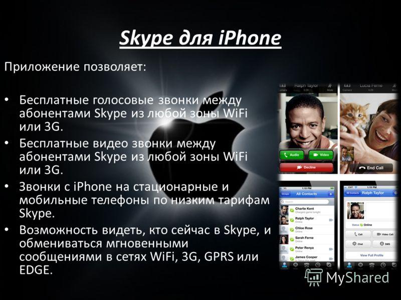 Skype для iPhone Приложение позволяет: Бесплатные голосовые звонки между абонентами Skype из любой зоны WiFi или 3G. Бесплатные видео звонки между абонентами Skype из любой зоны WiFi или 3G. Звонки с iPhone на стационарные и мобильные телефоны по низ