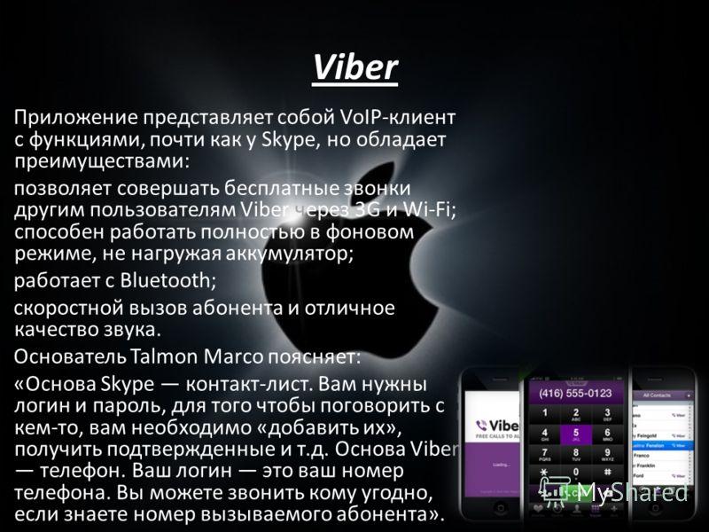 Viber Приложение представляет собой VoIP-клиент с функциями, почти как у Skype, но обладает преимуществами: позволяет совершать бесплатные звонки другим пользователям Viber через 3G и Wi-Fi; способен работать полностью в фоновом режиме, не нагружая а