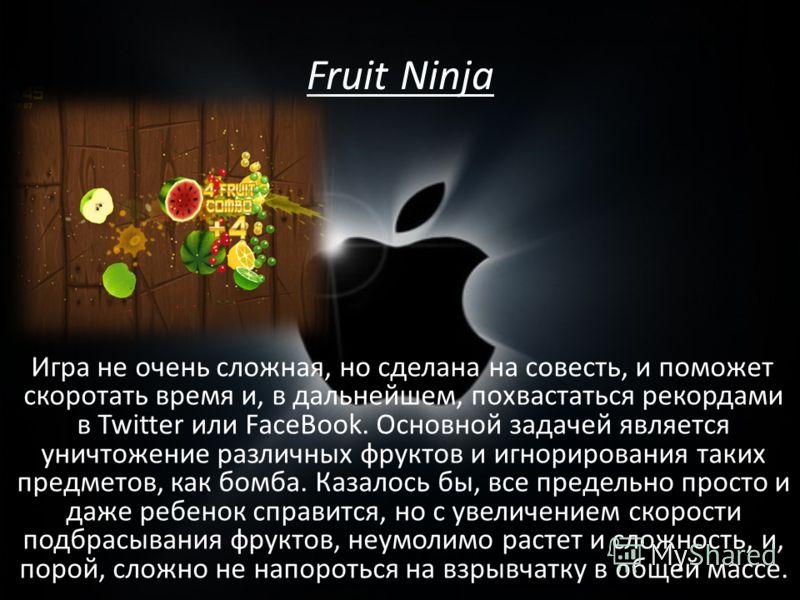 Fruit Ninja Игра не очень сложная, но сделана на совесть, и поможет скоротать время и, в дальнейшем, похвастаться рекордами в Twitter или FaceBook. Основной задачей является уничтожение различных фруктов и игнорирования таких предметов, как бомба. Ка