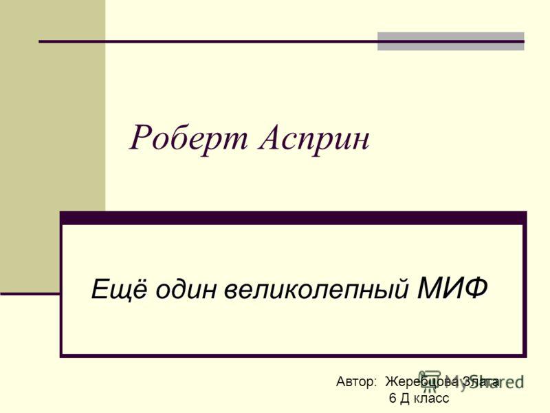 Роберт Асприн Ещё один великолепный МИФ Автор: Жеребцова Злата 6 Д класс