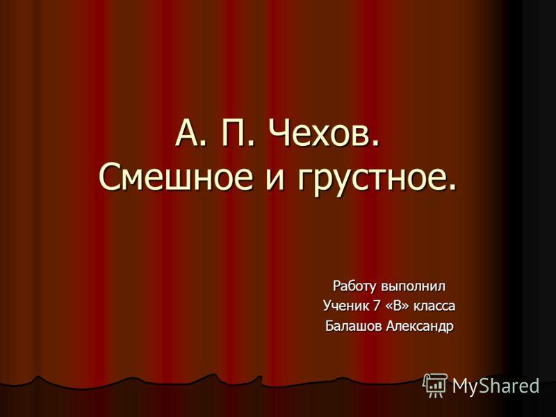 А. П. Чехов. Смешное и грустное. Работу выполнил Ученик 7 «В» класса Балашов Александр
