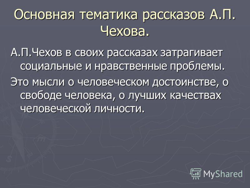 Основная тематика рассказов А.П. Чехова. А.П.Чехов в своих рассказах затрагивает социальные и нравственные проблемы. Это мысли о человеческом достоинстве, о свободе человека, о лучших качествах человеческой личности.