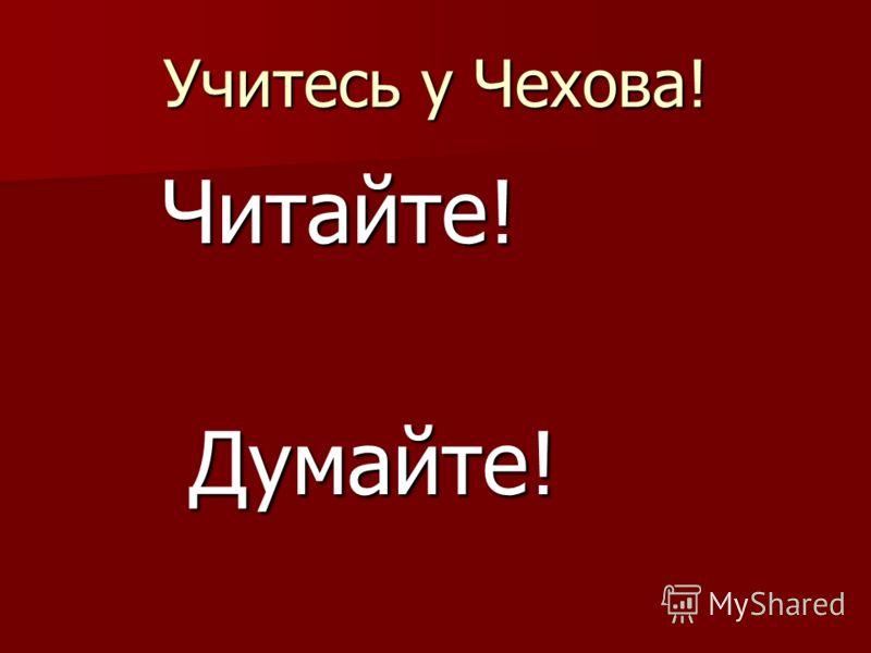 Учитесь у Чехова! Читайте! Читайте! Думайте! Думайте!