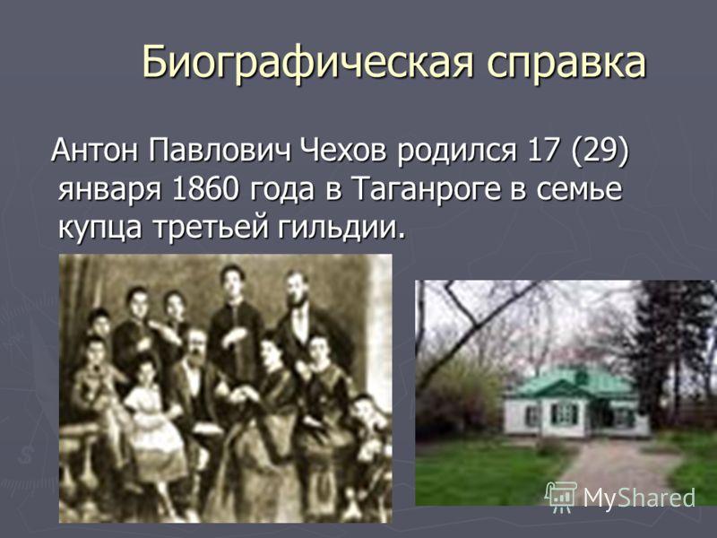 Биографическая справка Антон Павлович Чехов родился 17 (29) января 1860 года в Таганроге в семье купца третьей гильдии. Антон Павлович Чехов родился 17 (29) января 1860 года в Таганроге в семье купца третьей гильдии.