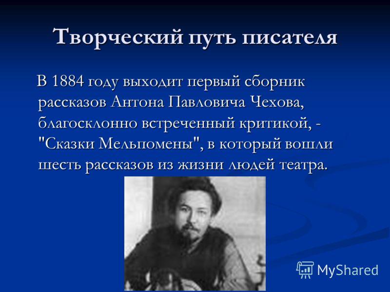 Творческий путь писателя В 1884 году выходит первый сборник рассказов Антона Павловича Чехова, благосклонно встреченный критикой, -