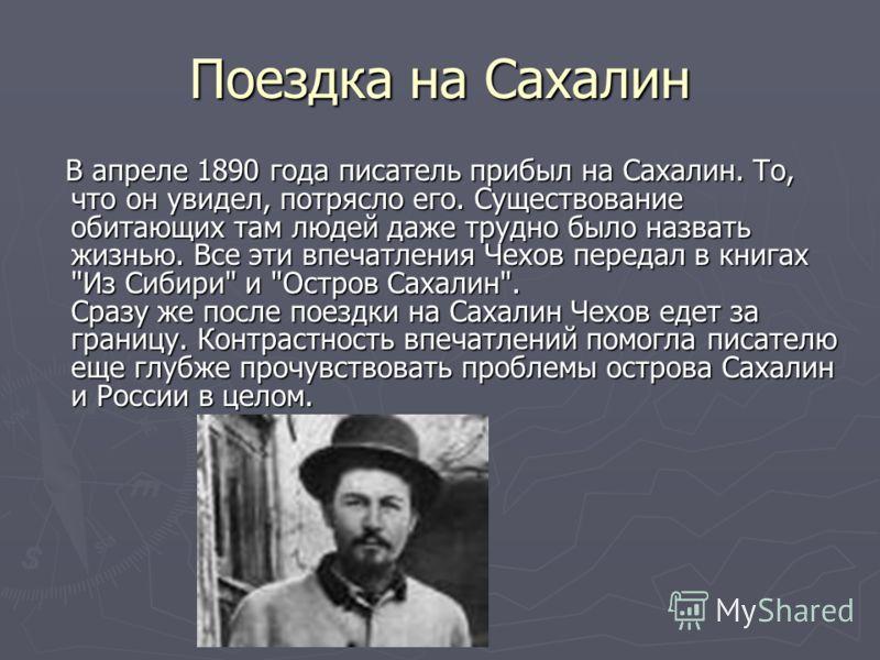 Поездка на Сахалин В апреле 1890 года писатель прибыл на Сахалин. То, что он увидел, потрясло его. Существование обитающих там людей даже трудно было назвать жизнью. Все эти впечатления Чехов передал в книгах