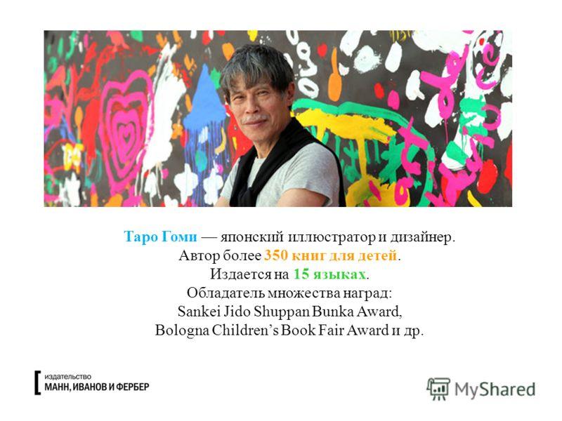 Таро Гоми японский иллюстратор и дизайнер. Автор более 350 книг для детей. Издается на 15 языках. Обладатель множества наград: Sankei Jido Shuppan Bunka Award, Bologna Childrens Book Fair Award и др.