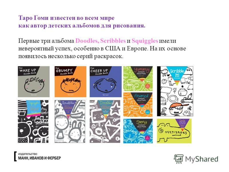 Таро Гоми известен во всем мире как автор детских альбомов для рисования. Первые три альбома Doodles, Scribbles и Squiggles имели невероятный успех, особенно в США и Европе. На их основе появилось несколько серий раскрасок.