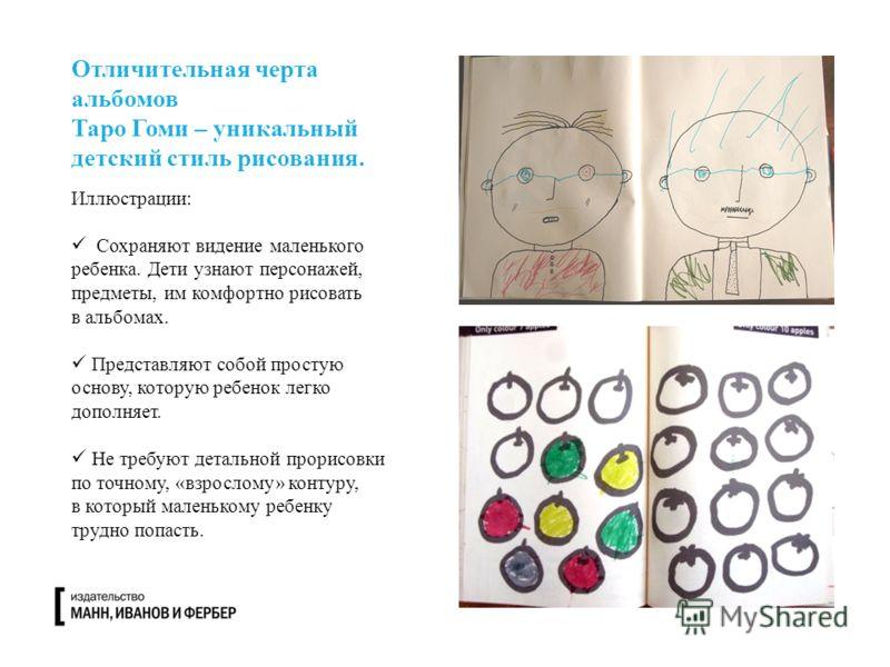 Отличительная черта альбомов Таро Гоми – уникальный детский стиль рисования. Иллюстрации: Сохраняют видение маленького ребенка. Дети узнают персонажей, предметы, им комфортно рисовать в альбомах. Представляют собой простую основу, которую ребенок лег