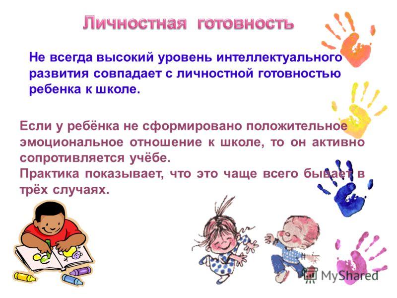 Не всегда высокий уровень интеллектуального развития совпадает с личностной готовностью ребенка к школе. Если у ребёнка не сформировано положительное эмоциональное отношение к школе, то он активно сопротивляется учёбе. Практика показывает, что это ча