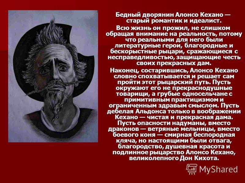 Бедный дворянин Алонсо Кехано старый романтик и идеалист. Бедный дворянин Алонсо Кехано старый романтик и идеалист. Всю жизнь он прожил, не слишком обращая внимание на реальность, потому что реальными для него были литературные герои, благородные и б