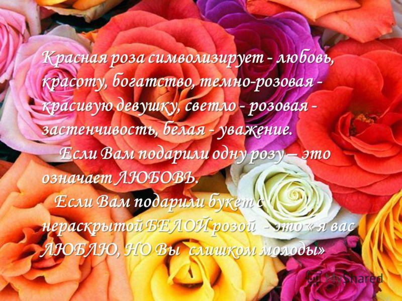Красная роза символизирует - любовь, красоту, богатство, темно-розовая - красивую девушку, светло - розовая - застенчивость, белая - уважение. Если Вам подарили одну розу – это означает ЛЮБОВЬ. Если Вам подарили одну розу – это означает ЛЮБОВЬ. Если