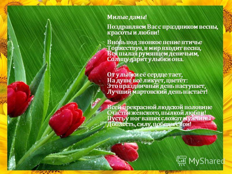 Милые дамы! Поздравляем Вас с праздником весны, красоты и любви! Вновь под звонкое пение птичье Торжествуя, в мир входит весна, Вся пылая румянцем девичьим, Солнцу дарит улыбки она. От улыбки её сердце тает, На душе всё ликует, цветёт: Это праздничны