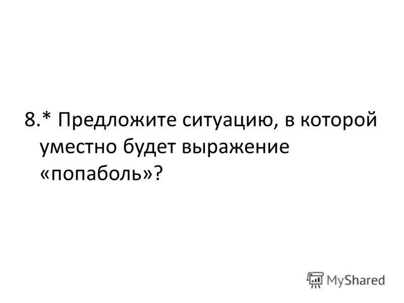 8.* Предложите ситуацию, в которой уместно будет выражение «попаболь»?