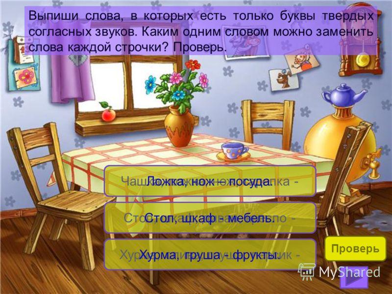 Выпиши слова, в которых есть только буквы твердых согласных звуков. Каким одним словом можно заменить слова каждой строчки? Проверь. Чашка, ложка, нож, тарелка - Стол, шкаф, диван, кресло - Ложка, нож – посуда. Хурма, слива, груша, персик - Стол, шка