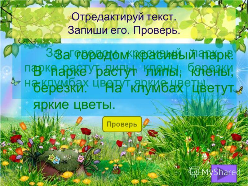 Отредактируй текст. Запиши его. Проверь. За городом красивый парк в парке растут липы, клены, березки на клумбах цветут яркие цветы. Проверь За городом красивый парк. В парке растут липы, клены, березки. На клумбах цветут яркие цветы.