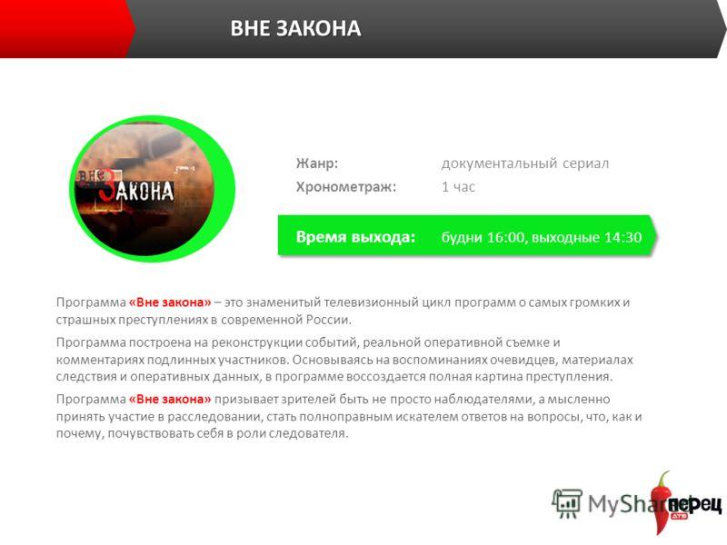 ВНЕ ЗАКОНА Программа «Вне закона» – это знаменитый телевизионный цикл программ о самых громких и страшных преступлениях в современной России. Программа построена на реконструкции событий, реальной оперативной съемке и комментариях подлинных участнико