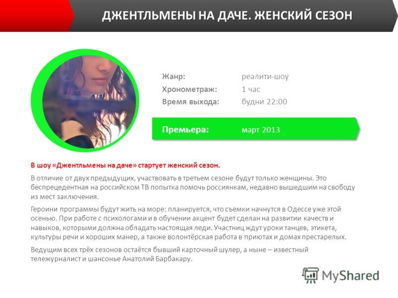 ДЖЕНТЛЬМЕНЫ НА ДАЧЕ. ЖЕНСКИЙ СЕЗОН В шоу «Джентльмены на даче» стартует женский сезон. В отличие от двух предыдущих, участвовать в третьем сезоне будут только женщины. Это беспрецедентная на российском ТВ попытка помочь россиянкам, недавно вышедшим н