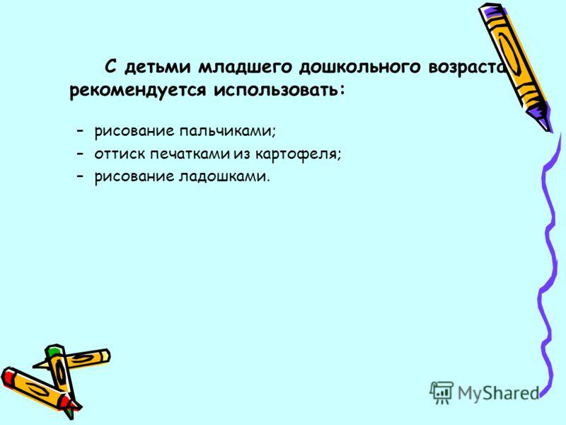 С детьми младшего дошкольного возраста рекомендуется использовать: –рисование пальчиками; –оттиск печатками из картофеля; –рисование ладошками.
