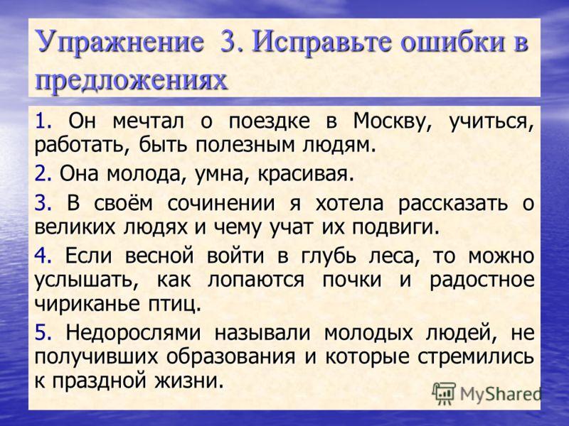 Упражнение 3. Исправьте ошибки в предложениях Он мечтал о поездке в Москву, учиться, работать, быть полезным людям. 1. Он мечтал о поездке в Москву, учиться, работать, быть полезным людям. Она молода, умна, красивая. 2. Она молода, умна, красивая. В