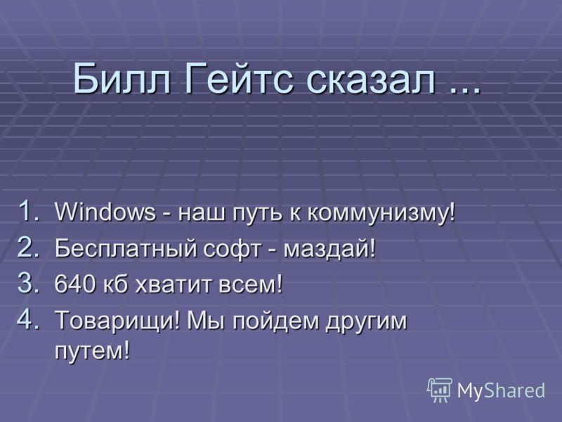 Билл Гейтс сказал... 1. Windows - наш путь к коммунизму! 2. Бесплатный софт - маздай! 3. 640 кб хватит всем! 4. Товарищи! Мы пойдем другим путем!