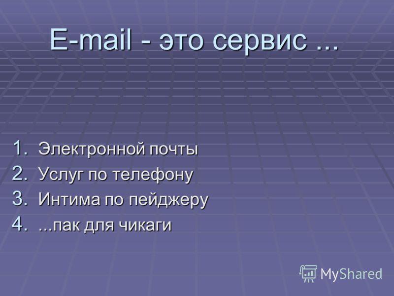 E-mail - это сервис... 1. Электронной почты 2. Услуг по телефону 3. Интима по пейджеру 4....пак для чикаги