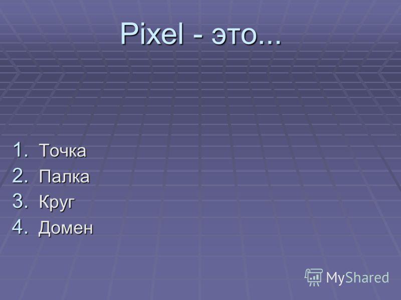 Pixel - это... 1. Точка 2. Палка 3. Круг 4. Домен