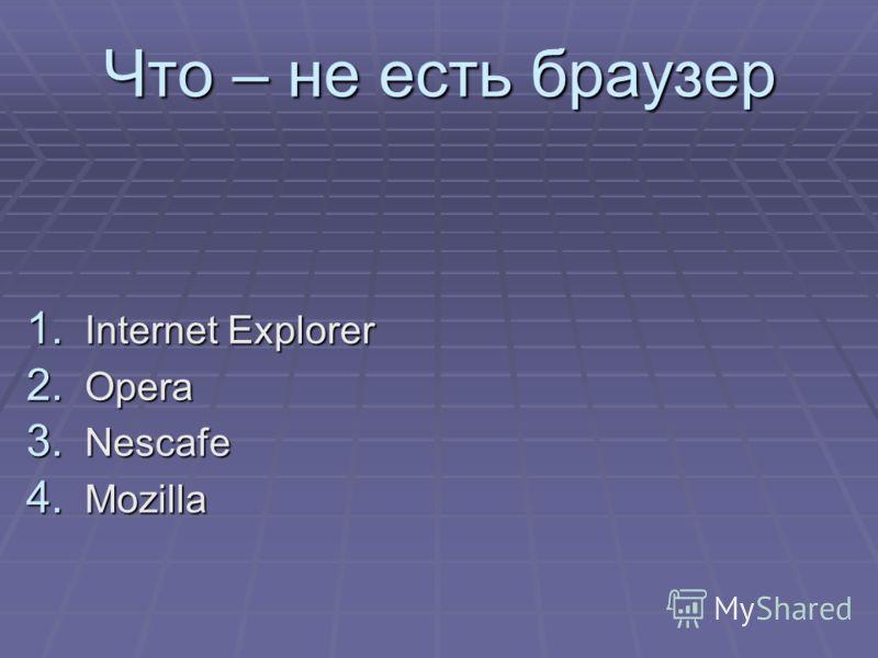 Что – не есть браузер 1. Internet Explorer 2. Opera 3. Nescafe 4. Mozilla