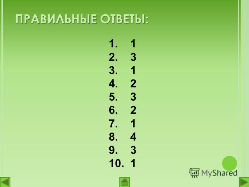 1. 1 2. 3 3. 1 4. 2 5. 3 6. 2 7. 1 8. 4 9. 3 10. 1 ПРАВИЛЬНЫЕ ОТВЕТЫ: