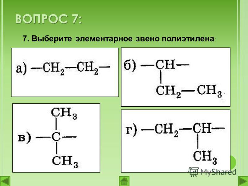 7. Выберите элементарное звено полиэтилена : ВОПРОС 7: